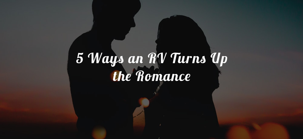 5 Ways an RV Turns up the Romance