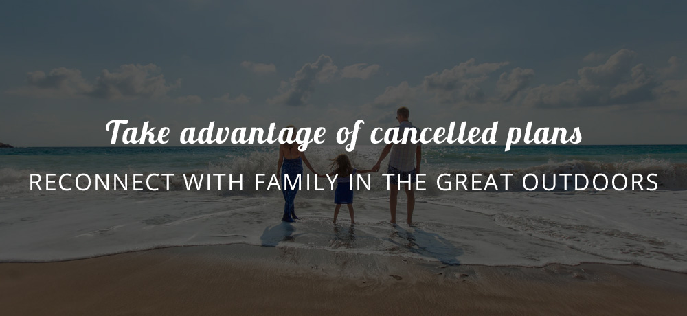 Take advantage of cancelled plans - reconnect with family in the great outdoors