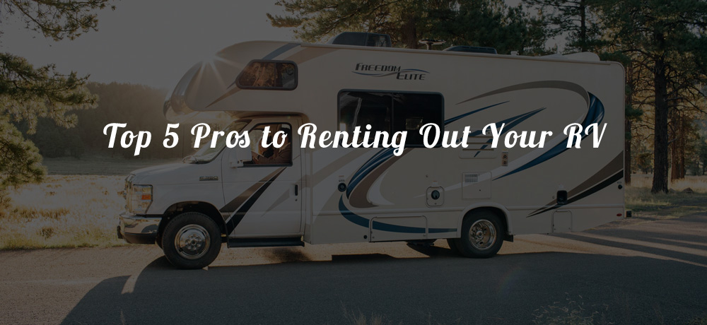 Top 5 Pros to Renting Out Your RV